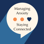 Managing Anxiety & Staying Connected